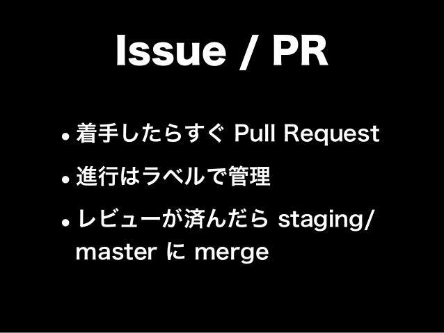 Issue / PR •着手したらすぐ Pull Request •進行はラベルで管理 •レビューが済んだら staging/ master に merge
