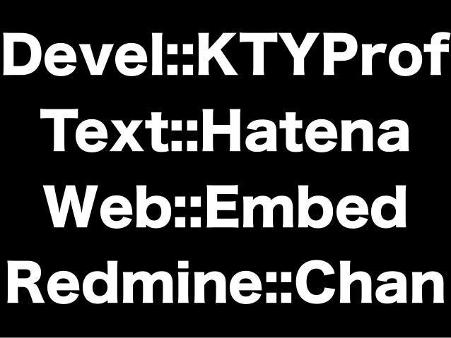 Devel::KTYProf Text::Hatena Web::Embed Redmine::Chan