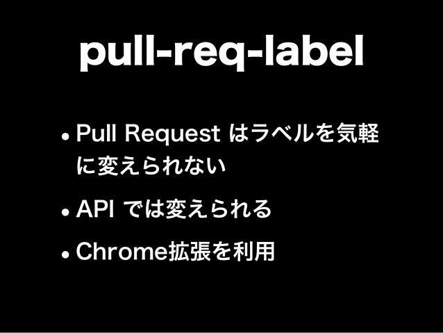 pull-req-label •Pull Request はラベルを気軽 に変えられない •API では変えられる •Chrome拡張を利用