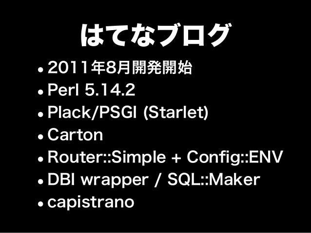 はてなブログ •2011年8月開発開始 •Perl 5.14.2 •Plack/PSGI (Starlet) •Carton •Router::Simple + Config::ENV •DBI wrapper / SQL::Maker •cap...