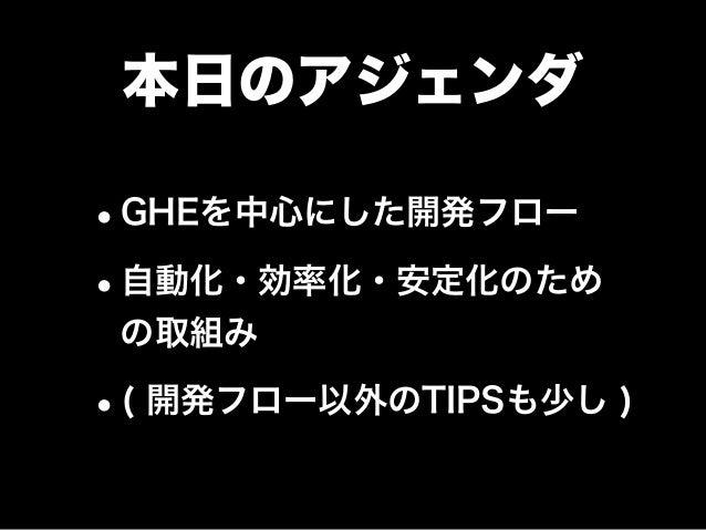 本日のアジェンダ •GHEを中心にした開発フロー •自動化・効率化・安定化のため の取組み •( 開発フロー以外のTIPSも少し )