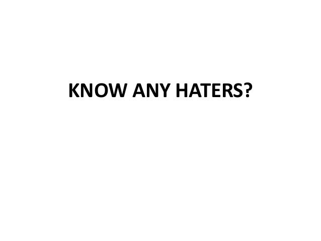 KNOW ANY HATERS?