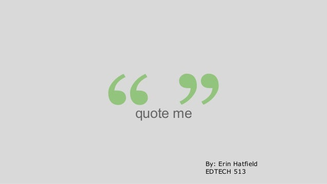 """"""""""" quote me  By: Erin Hatfield EDTECH 513"""