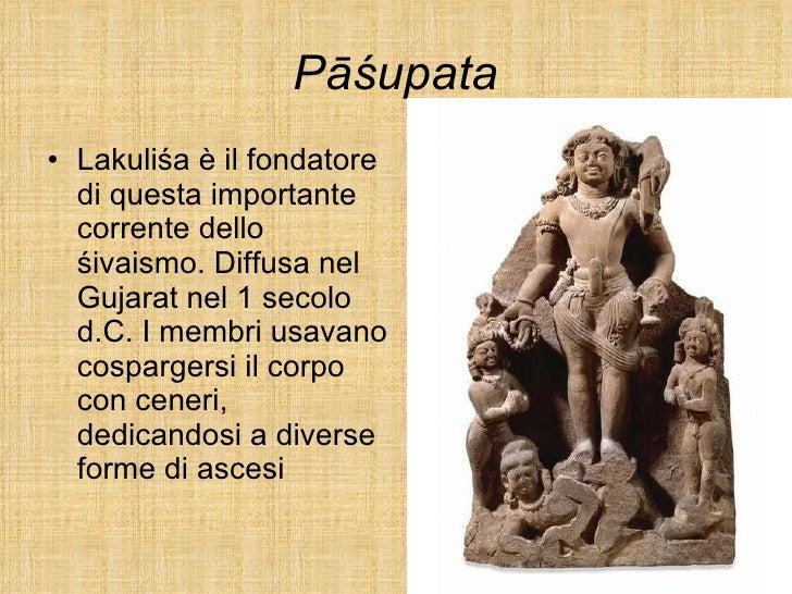 Pāśupata <ul><li>Lakuliśa è il fondatore di questa importante corrente dello śivaismo. Diffusa nel Gujarat nel 1 secolo d....