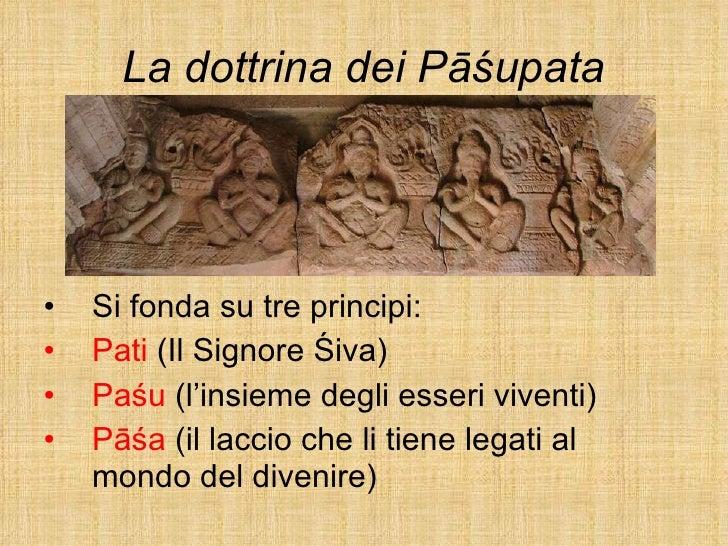 La dottrina dei Pāśupata <ul><li>Si fonda su tre principi: </li></ul><ul><li>Pati  (Il Signore Śiva) </li></ul><ul><li>Paś...