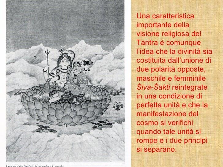 Una caratteristica importante della visione religiosa del Tantra è comunque l'idea che la divinità sia costituita dall'uni...