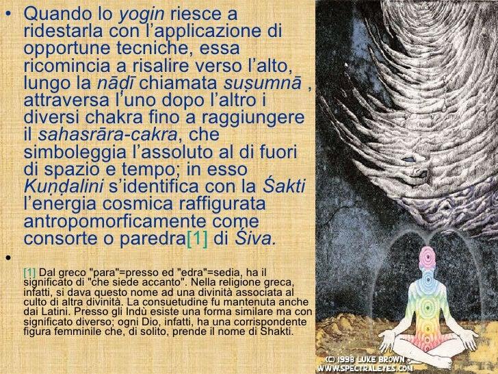<ul><li>Quando lo  yogin  riesce a ridestarla con l'applicazione di opportune tecniche, essa ricomincia a risalire verso l...