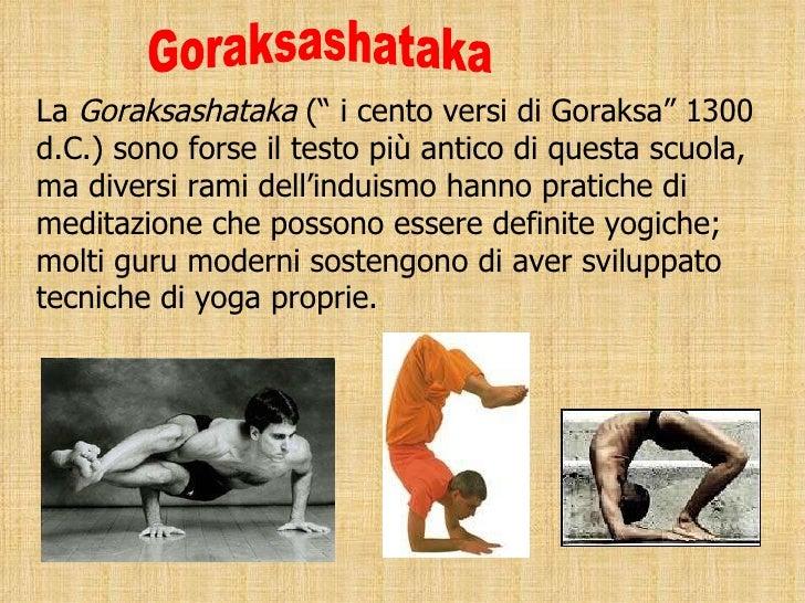"""La  Goraksashataka  ("""" i cento versi di Goraksa"""" 1300 d.C.) sono forse il testo più antico di questa scuola, ma diversi ra..."""