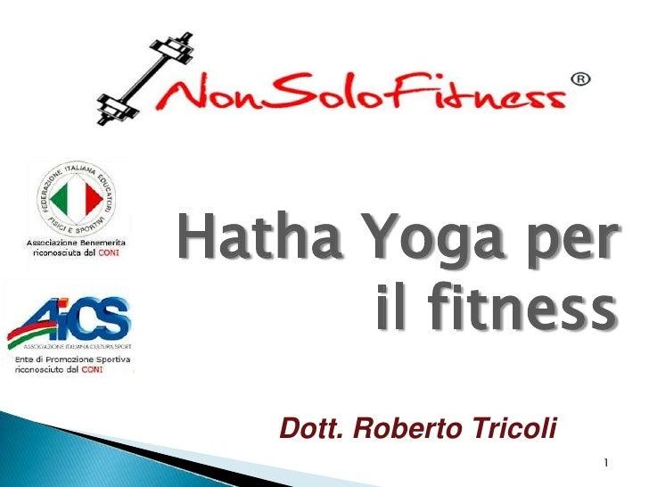 Hatha Yoga per      il fitness   Dott. Roberto Tricoli                           1