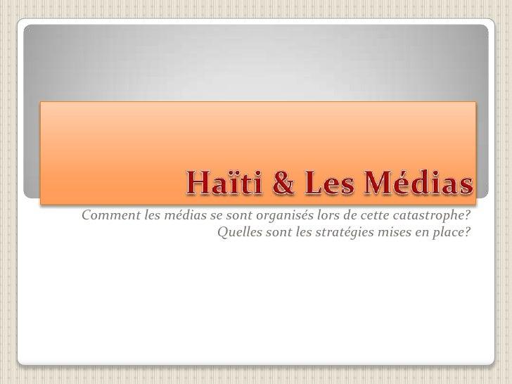 Haïti & Les Médias<br />Comment les médias se sont organisés lors de cette catastrophe?<br />Quelles sont les stratégies ...
