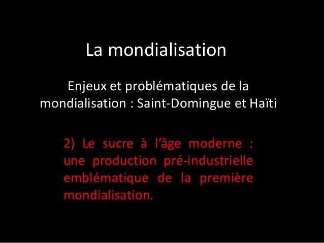 La mondialisation Enjeux et problématiques de la mondialisation : Saint-Domingue et Haïti 2) Le sucre à l'âge moderne : un...