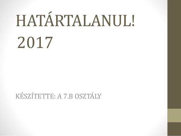 HATÁRTALANUL! KÉSZÍTETTE: A 7.B OSZTÁLY 2017