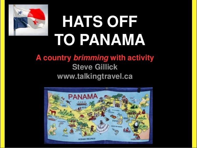 HATS OFF TO PANAMA A country brimming with activity Steve Gillick www.talkingtravel.ca