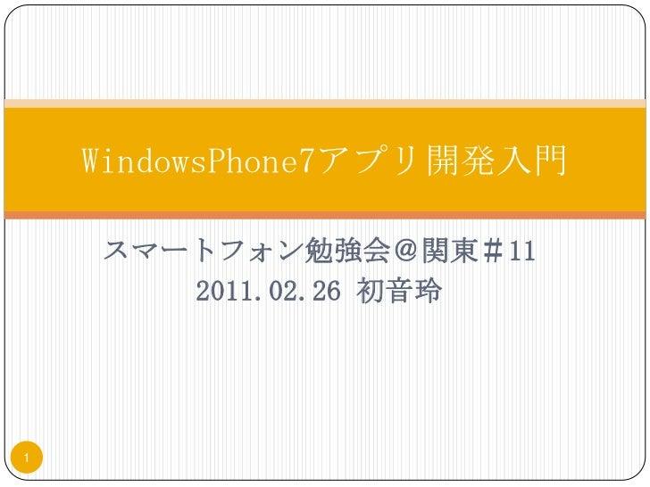 スマートフォン勉強会@関東#11<br />2011.02.26 初音玲<br />WindowsPhone7アプリ開発入門<br />1<br />