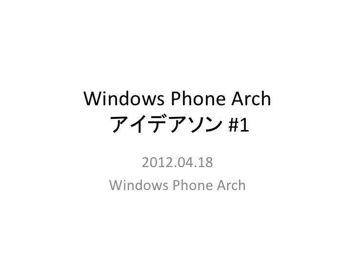 Windows Phone Arch  アイデアソン #1      2012.04.18  Windows Phone Arch