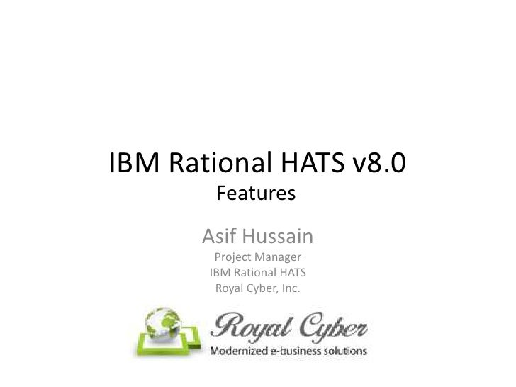 IBM Rational HATS v8.0        Features      Asif Hussain        Project Manager       IBM Rational HATS        Royal Cyber...