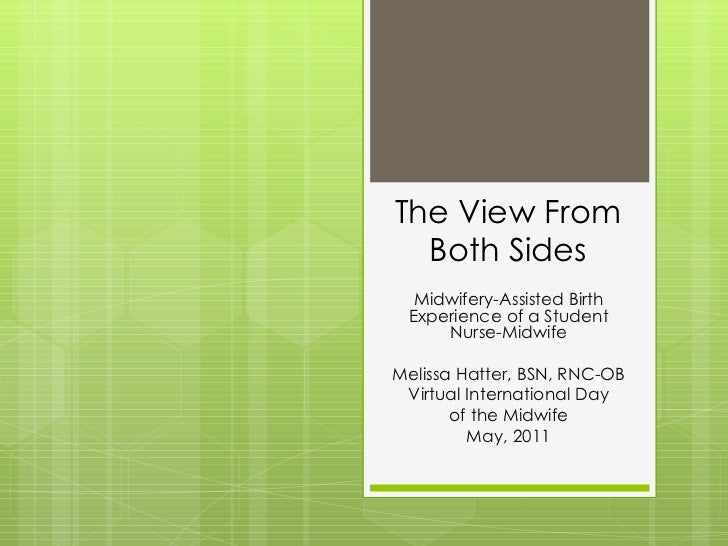 The View From Both Sides Midwifery-Assisted Birth Experience of a Student Nurse-Midwife Melissa Hatter, BSN, RNC-OB Virtua...