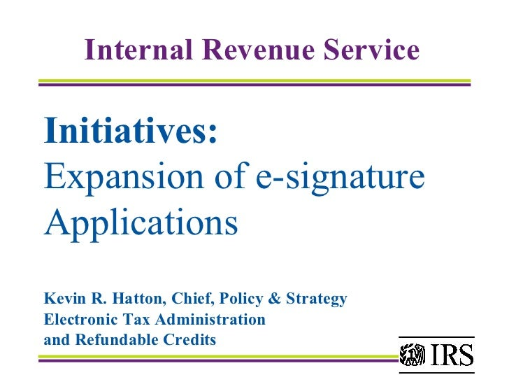Initiatives:   Expansion of e-signature  Applications Kevin R. Hatton, Chief, Policy & Strategy  Electronic Tax Administra...