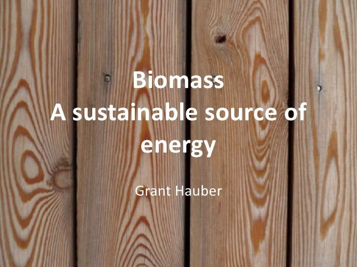 BiomassA sustainable source of energy<br />Grant Hauber<br />