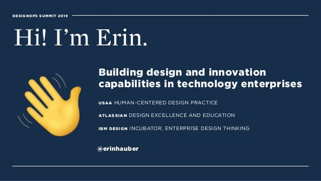 DESIGNOPS SUMMIT 2019 Hi! I'm Erin. Building design and innovation  capabilities in technology enterprises USAA HUMAN-CEN...