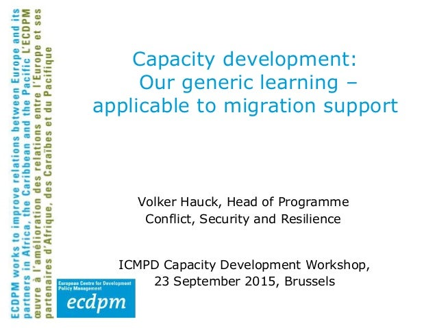 Capacity development: Our generic learning – applicable to migration support Volker Hauck, Head of Programme Conflict, Sec...