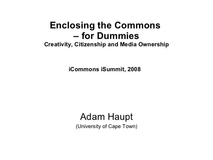 Enclosing the Commons  – for Dummies Creativity, Citizenship and Media Ownership iCommons iSummit, 2008   Adam Haupt (Univ...