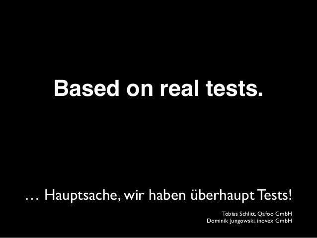 Based on real tests. … Hauptsache, wir haben überhaupt Tests! Tobias Schlitt, Qafoo GmbH Dominik Jungowski, inovex GmbH