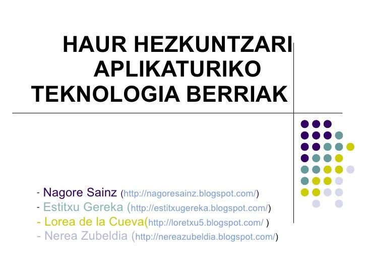 HAUR HEZKUNTZARI APLIKATURIKO TEKNOLOGIA BERRIAK <ul><li>Nagore Sainz  ( http://nagoresainz.blogspot.com/ ) </li></ul><ul>...