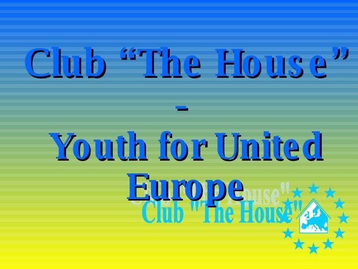 """Club """"The House""""   -  Youth for United Europe Club """"The House"""""""