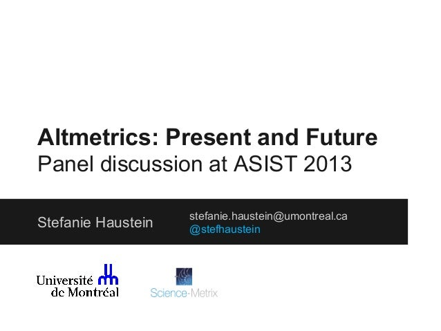 Altmetrics: Present and Future Panel discussion at ASIST 2013 Stefanie Haustein  stefanie.haustein@umontreal.ca @stefhaust...