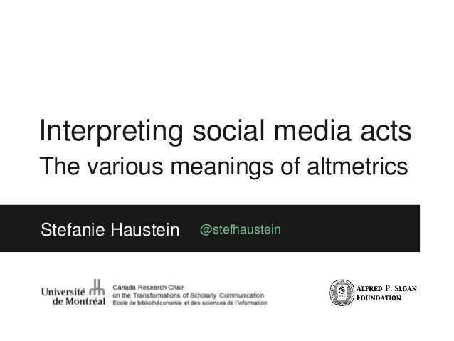 Interpreting social media acts The various meanings of altmetrics Stefanie Haustein @stefhaustein