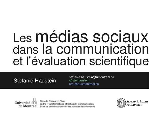 Les médias sociaux dans la communication et l'évaluation scientifique Stefanie Haustein stefanie.haustein@umontreal.ca @st...