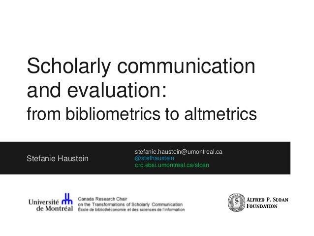 Scholarly communication and evaluation: from bibliometrics to altmetrics Stefanie Haustein stefanie.haustein@umontreal.ca ...
