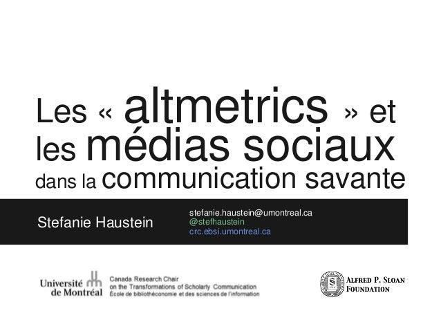 Les « altmetrics » et les médias sociaux Stefanie Haustein stefanie.haustein@umontreal.ca @stefhaustein crc.ebsi.umontreal...