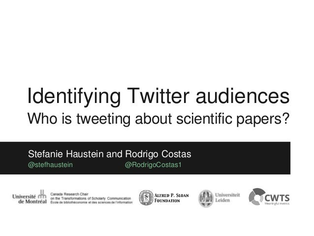 Stefanie Haustein and Rodrigo Costas @stefhaustein @RodrigoCostas1 Identifying Twitter audiences Who is tweeting about sci...
