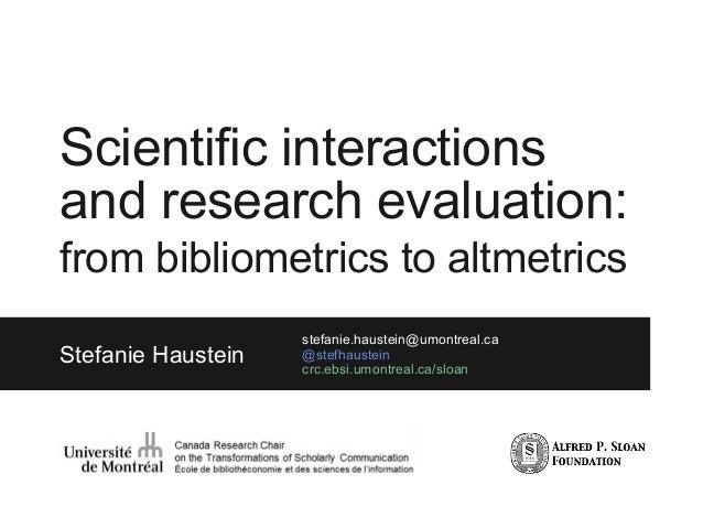 Scientific interactions and research evaluation: from bibliometrics to altmetrics Stefanie Haustein stefanie.haustein@umon...