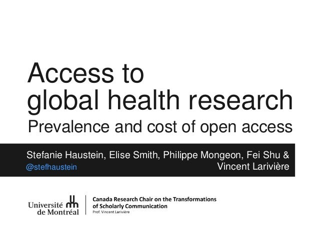 Access to global health research Prevalence and cost of open access Stefanie Haustein, Elise Smith, Philippe Mongeon, Fei ...