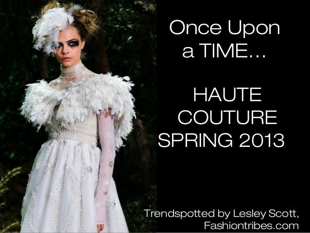 Once    Upon a   TIME…  HAUTE COUTURE  SPRING   2013Trendspotted by Lesley Scott,           Fashiontribes.com