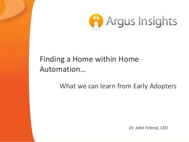 Finding a Home within Home Automation… What we can learn from Early Adopters Dr. John Feland, CEO