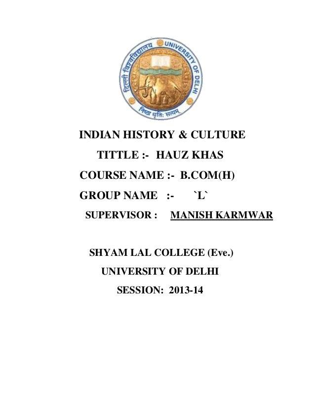 INDIAN HISTORY & CULTURE TITTLE :- HAUZ KHAS COURSE NAME :- B.COM(H) GROUP NAME :SUPERVISOR :  `L`  MANISH KARMWAR  SHYAM ...