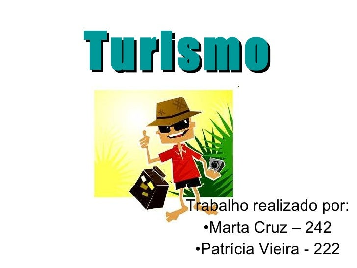 Turismo <ul><li>Trabalho realizado por: </li></ul><ul><li>Marta Cruz – 242 </li></ul><ul><li>Patrícia Vieira - 222 </li></ul>
