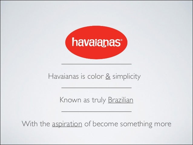 Havaianas is color & simplicity Known as truly Brazilian With the aspiration of become something more