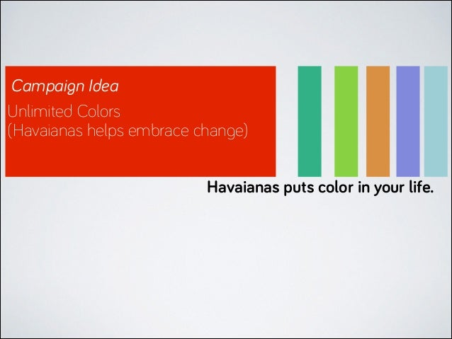 Campaign Idea Unlimited Colors (Havaianas helps embrace change) Havaianas puts color in your life.