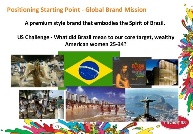 A premium style brand that embodies the Spirit of Brazil. US Challenge - What did Brazil mean to our core target, wealthy ...