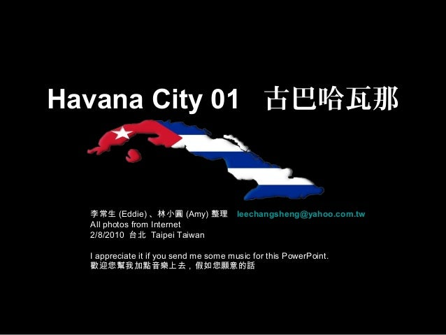 Havana City 01 古巴哈瓦那 李常生 (Eddie) 、林小圓 (Amy) 整理 leechangsheng@yahoo.com.tw All photos from Internet 2/8/2010 台北 Taipei Taiw...