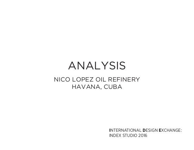 ANALYSIS NICO LOPEZ OIL REFINERY HAVANA, CUBA INTERNATIONAL DESIGN EXCHANGE: INDEX STUDIO 2016