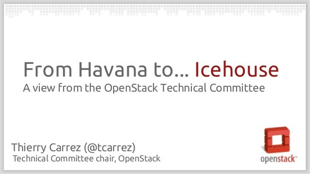 From Havana to... Icehouse A view from the OpenStack Technical Committee  Thierry Carrez (@tcarrez) Technical Committee ch...