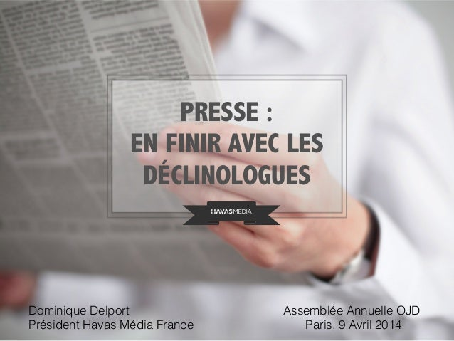 PRESSE : EN FINIR AVEC LES DÉCLINOLOGUES Dominique Delport Président Havas Média France Assemblée Annuelle OJD Paris, 9 Av...