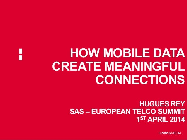 HOW MOBILE DATA CREATE MEANINGFUL CONNECTIONS HUGUES REY SAS – EUROPEAN TELCO SUMMIT 1ST APRIL 2014