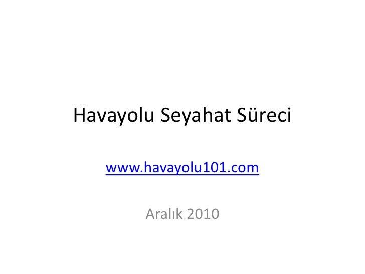 Havayolu Seyahat Süreci<br />www.havayolu101.com<br />Aralık 2010<br />